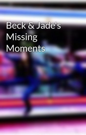 Beck & Jade's Missing Moments