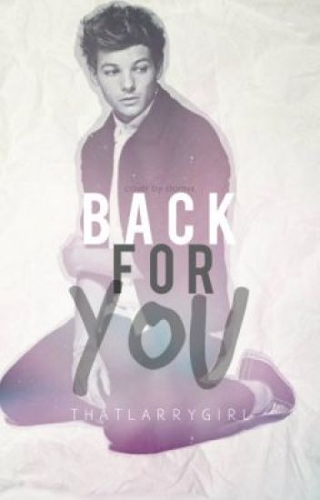 Back For You...(Louis Tomlinson Fan Fiction)