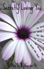 Secretly Loving You. by KatheRiNe7