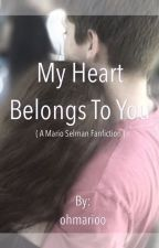My Heart Belongs to You ( A Mario Selman fanfic ) by oohmarioo