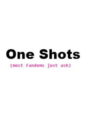 Oneshots (most fandoms just ask)