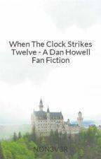 When The Clock Strikes Twelve - A Dan Howell Fan Fiction by NON3V3R