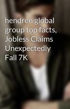 hendren global group top facts, Jobless Claims Unexpectedly Fall 7K by mieccan