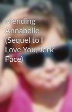 Mending Annabelle (Sequel to I Love You, Jerk Face) by clydegirl