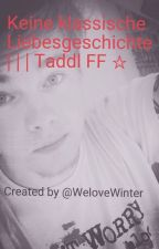 Keine klassische Liebesgeschichte *Taddl FF* by WeloveWinter