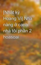 [Nhật ký Hoàng Vi] Nhà nàng ở cạnh nhà tôi phần 2 hoasoai by hoasoai9521