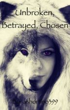 Unbroken, Betrayed, and Chosen by ashortino399