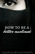 How To Be A : Better Muslimah  by muslimbeliefs