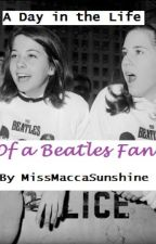 A Day in the Life of a Beatles Fan! by MissMaccaSunshine