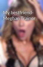 My bestfriend- Meghan Trainor by swiftly_writing