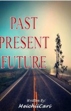 PAST PRESENT FUTURE (Completed) by MeichiiCari