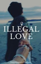 Illegal Love (EDITED) by SweetnessInTheSalt