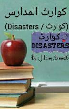 كوارث المدارس ( كوارث / Disasters ) by HanaAhmed8