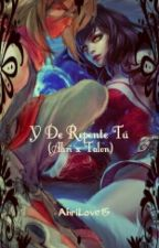 Y De Repente Tú (Ahri x Talon) - League of Legends Fanfic by AhriLove15