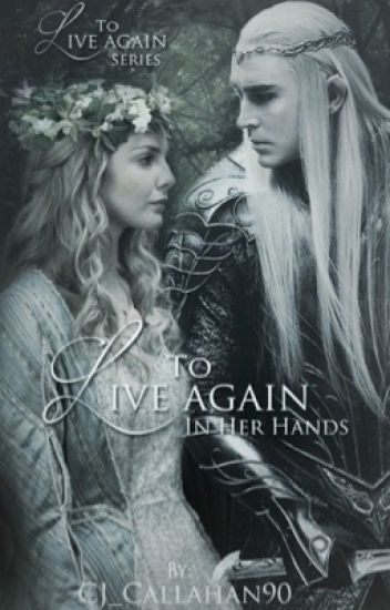 To Live Again: In her Hands {Lord of the Rings / Thranduil fanfic}