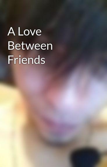A Love Between Friends by Grimga