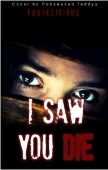 I saw you die
