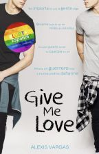 Give Me Love (#1) #LGBT PRÓXIMAMENTE EN AMAZON by alexisstrongerv