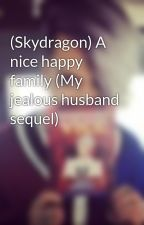 (Skydragon) A nice happy family (My jealous husband sequel) by ViceGanda_CLof2ne1