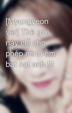 [Myungyeon ver] Thế giới này chỉ cho phép mình em bắt nạt anh !!! by parkjiyeon29