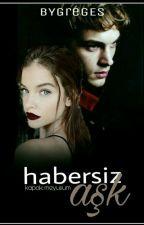 HABERSİZ AŞK (DÜZENLENİYOR) by BYGregEs