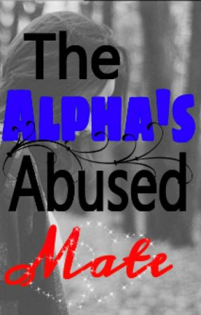 The Alpha's Abused Mate {ON HOLD} by kpxoxo