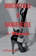 [EN RÉÉCRITURE AVANT LA SUITE] Irrésistible & Dangereuse - Phoenix  by Lollypops92
