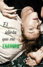 El idiota que me enamoró by booksmylxfe