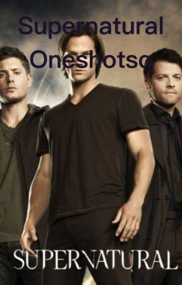 Supernatural Oneshots (Requests Open)