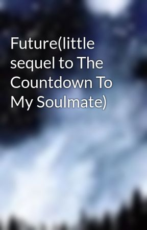 Future(little sequel to The Countdown To My Soulmate) by melissarodriguez595