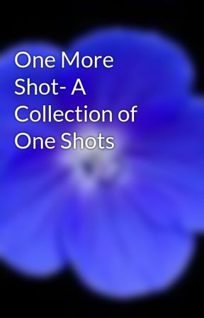 One More Shot- A Collection of One Shots by RomeoBlack123