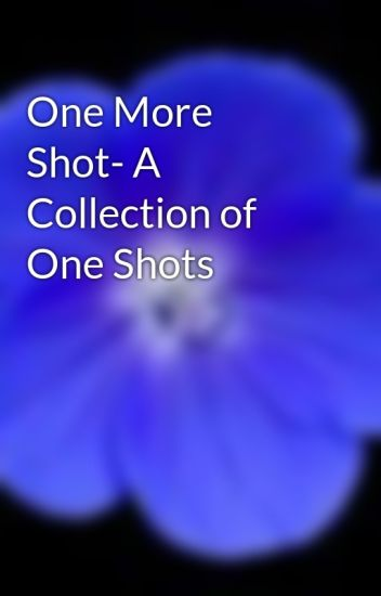 One More Shot- A Collection of One Shots
