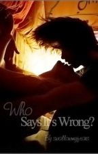 Who Says It's Wrong? by swallowmyfears