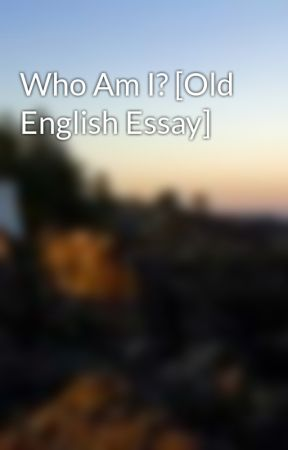 who am i old english essay wattpad who am i old english essay