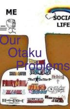 Our Otaku Problems by Greasy_Paladins
