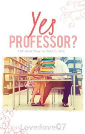 Yes Professor? A Student/Teacher Relationship (#Wattys2017)  by Lovedove07