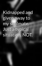 Kidnapped and given away to my soulmate. Just a typical situation. NOT. by Dntblink