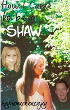 How I Came to be a Shaw by heyitsmackenzjay