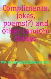 Compliments  jokes  poems(?) and other random things by music_is_my_life725