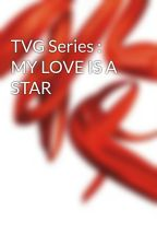 TVG Series : MY LOVE IS A STAR by jdred24