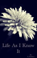 Life As I Know It[ON HOLD] by S_Madisyn