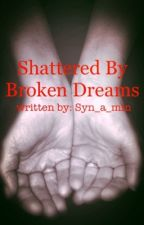 Shattered By Broken Dreams by Syn_a_min
