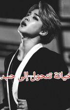 خيانة تتحول الى حب. by woo_hyun_wife