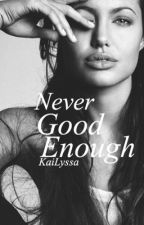 Never Good Enough. by KaiLyssa