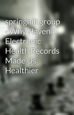 springhill group - Why Haven't Electronic Health Records Made Us Healthier by yashilazarine