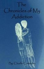 The Chronicles of My Addiction by charliezoza1