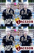 [Jackson Got7] Married to Got7's Jackson. (Completed) by biasboyfriend