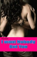 I Want Nobody But You(Completed) by MariaSoledad007
