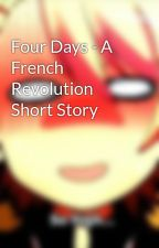 Four Days - A French Revolution Short Story by Nerdinaction