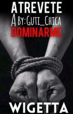 Atrévete a dominarme {Wigetta}  by Guti_chica
